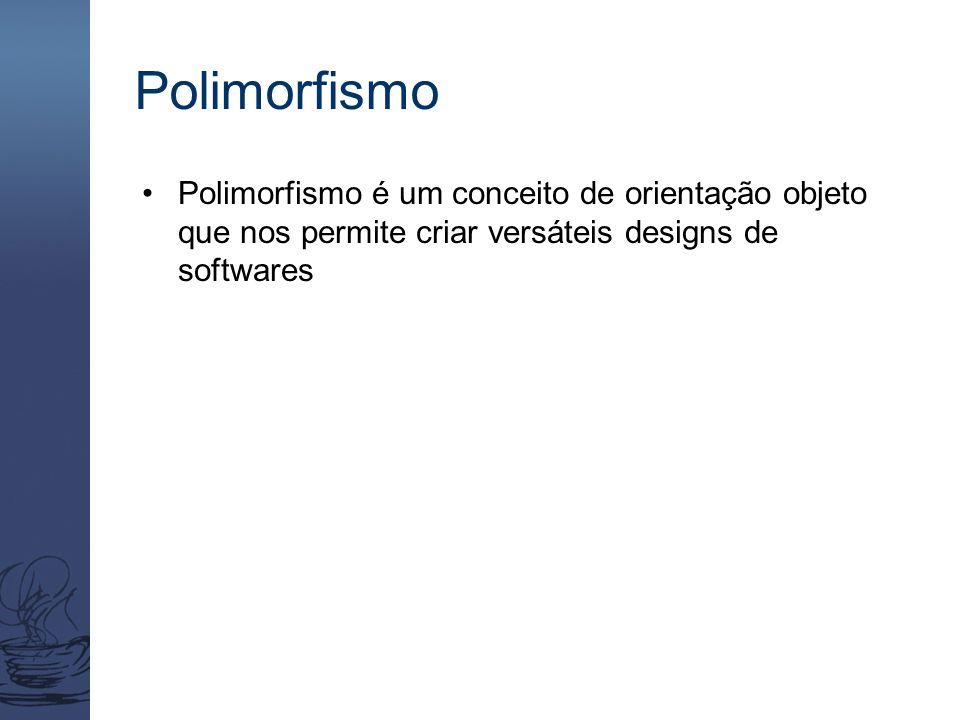 Polimorfismo Polimorfismo é um conceito de orientação objeto que nos permite criar versáteis designs de softwares