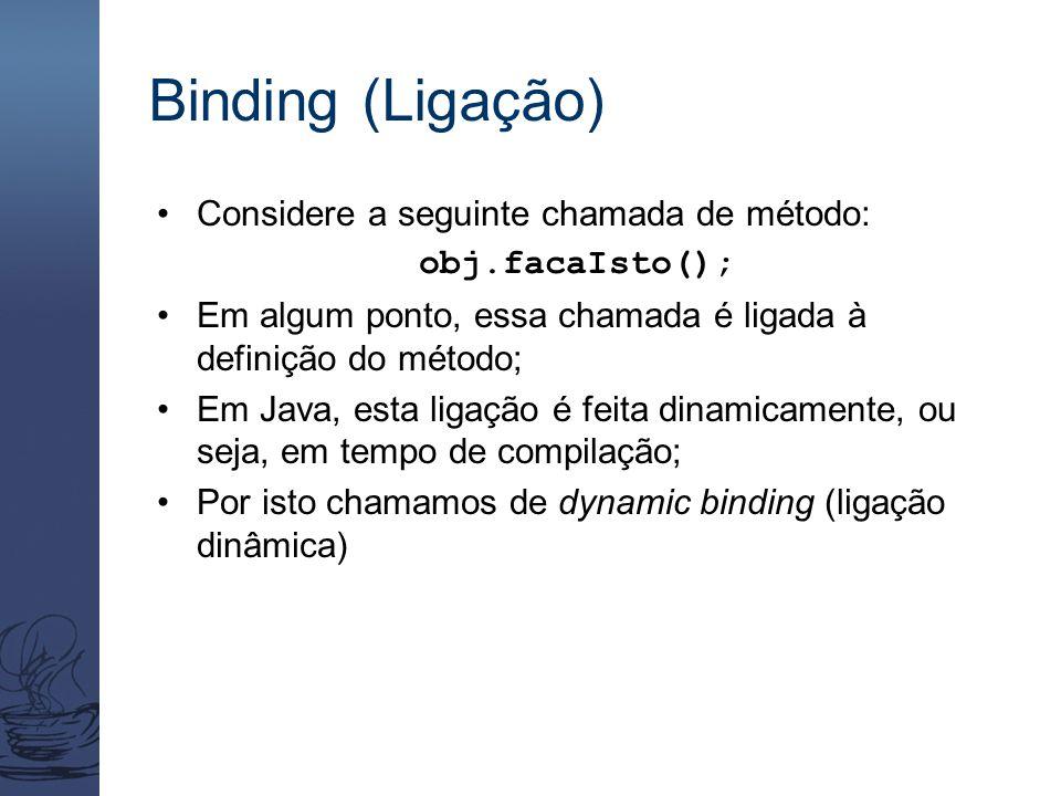 Binding (Ligação) Considere a seguinte chamada de método: obj.facaIsto(); Em algum ponto, essa chamada é ligada à definição do método; Em Java, esta l