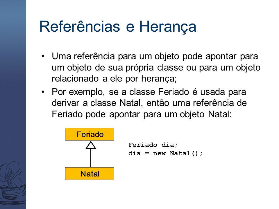 Referências e Herança Uma referência para um objeto pode apontar para um objeto de sua própria classe ou para um objeto relacionado a ele por herança;