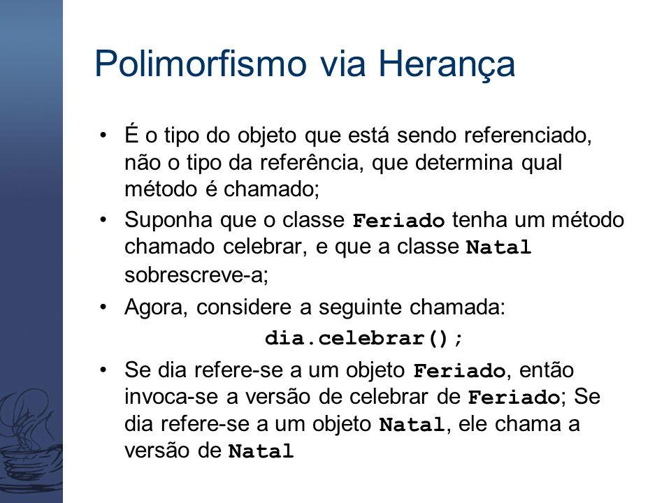 Polimorfismo via Herança É o tipo do objeto que está sendo referenciado, não o tipo da referência, que determina qual método é chamado; Suponha que o