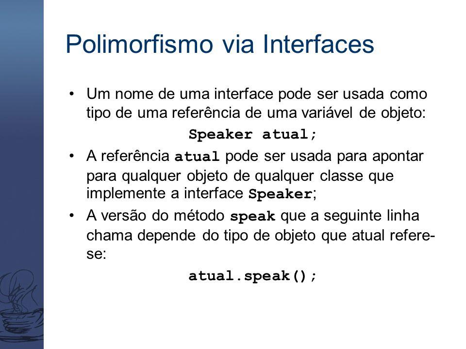 Polimorfismo via Interfaces Um nome de uma interface pode ser usada como tipo de uma referência de uma variável de objeto: Speaker atual; A referência