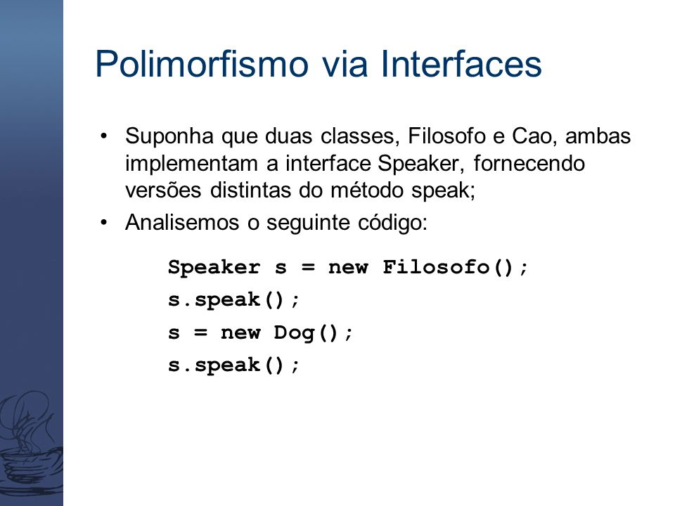 Polimorfismo via Interfaces Suponha que duas classes, Filosofo e Cao, ambas implementam a interface Speaker, fornecendo versões distintas do método sp