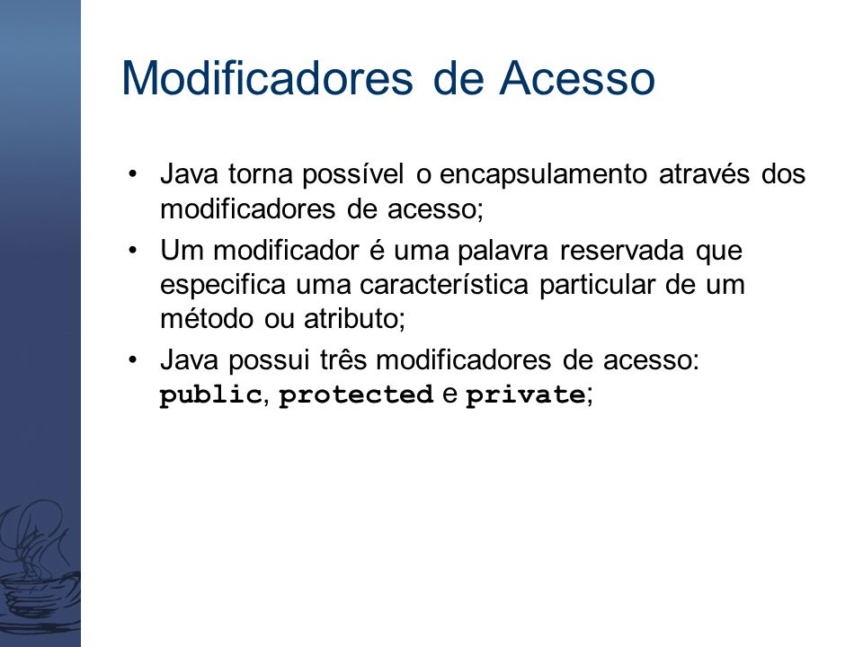 Modificadores de Acesso Java torna possível o encapsulamento através dos modificadores de acesso; Um modificador é uma palavra reservada que especific