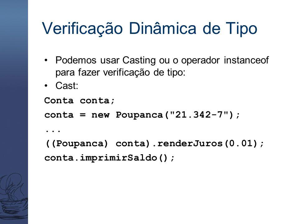 Verificação Dinâmica de Tipo Podemos usar Casting ou o operador instanceof para fazer verificação de tipo: Cast: Conta conta; conta = new Poupanca(