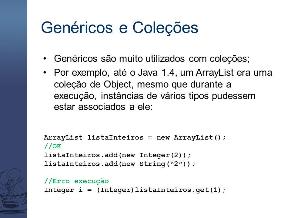 Genéricos e Coleções Genéricos são muito utilizados com coleções; Por exemplo, até o Java 1.4, um ArrayList era uma coleção de Object, mesmo que duran