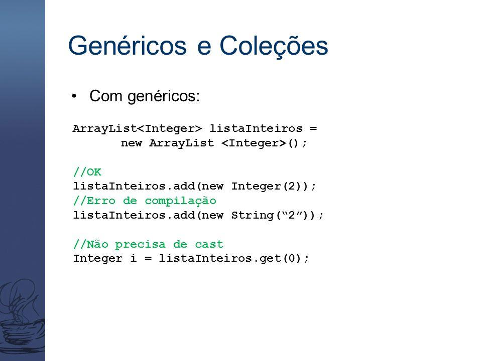 Genéricos e Coleções Com genéricos: ArrayList listaInteiros = new ArrayList (); //OK listaInteiros.add(new Integer(2)); //Erro de compilação listaInte