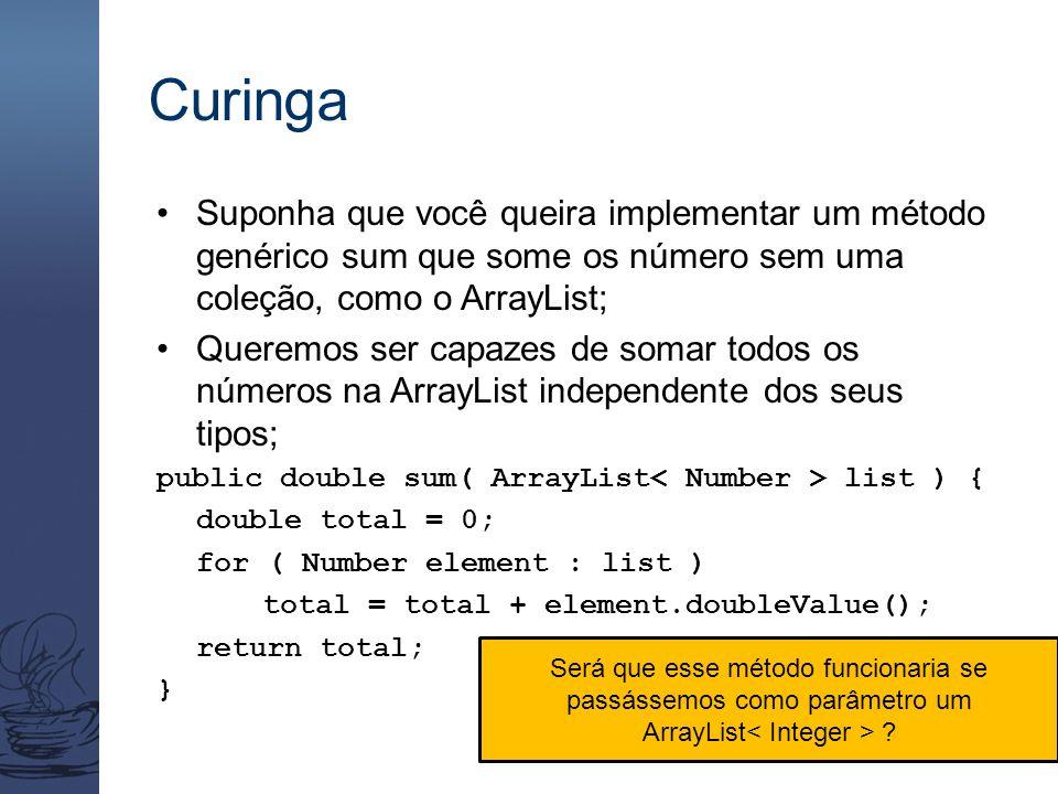 Curinga Suponha que você queira implementar um método genérico sum que some os número sem uma coleção, como o ArrayList; Queremos ser capazes de somar
