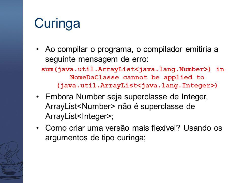 Curinga Ao compilar o programa, o compilador emitiria a seguinte mensagem de erro: sum(java.util.ArrayList ) in NomeDaClasse cannot be applied to (jav