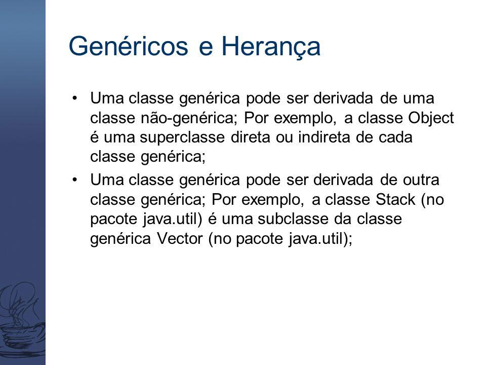 Genéricos e Herança Uma classe genérica pode ser derivada de uma classe não-genérica; Por exemplo, a classe Object é uma superclasse direta ou indiret
