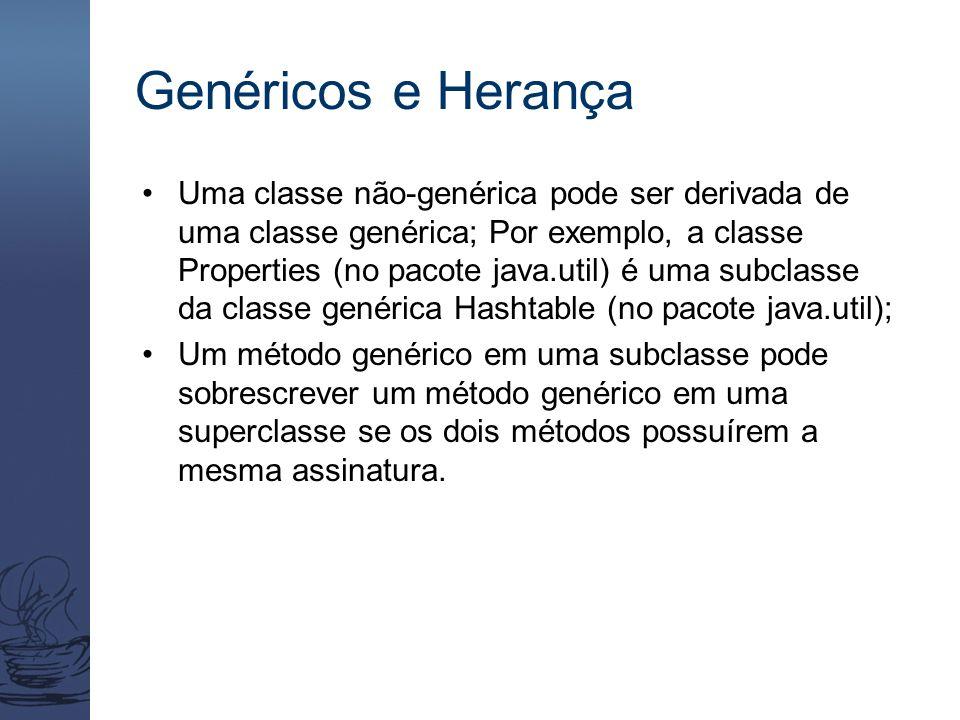 Genéricos e Herança Uma classe não-genérica pode ser derivada de uma classe genérica; Por exemplo, a classe Properties (no pacote java.util) é uma sub