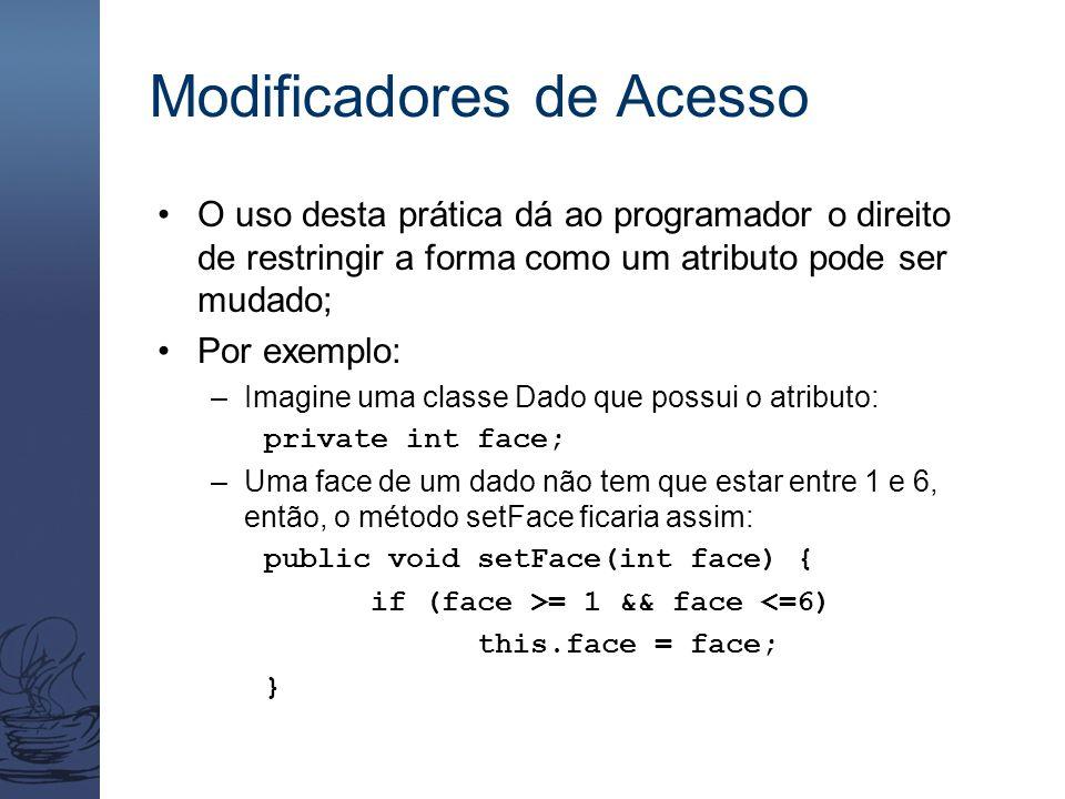 Modificadores de Acesso O uso desta prática dá ao programador o direito de restringir a forma como um atributo pode ser mudado; Por exemplo: –Imagine