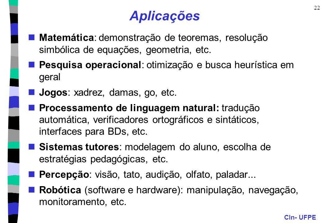 CIn- UFPE 22 Aplicações Matemática: demonstração de teoremas, resolução simbólica de equações, geometria, etc. Pesquisa operacional: otimização e busc