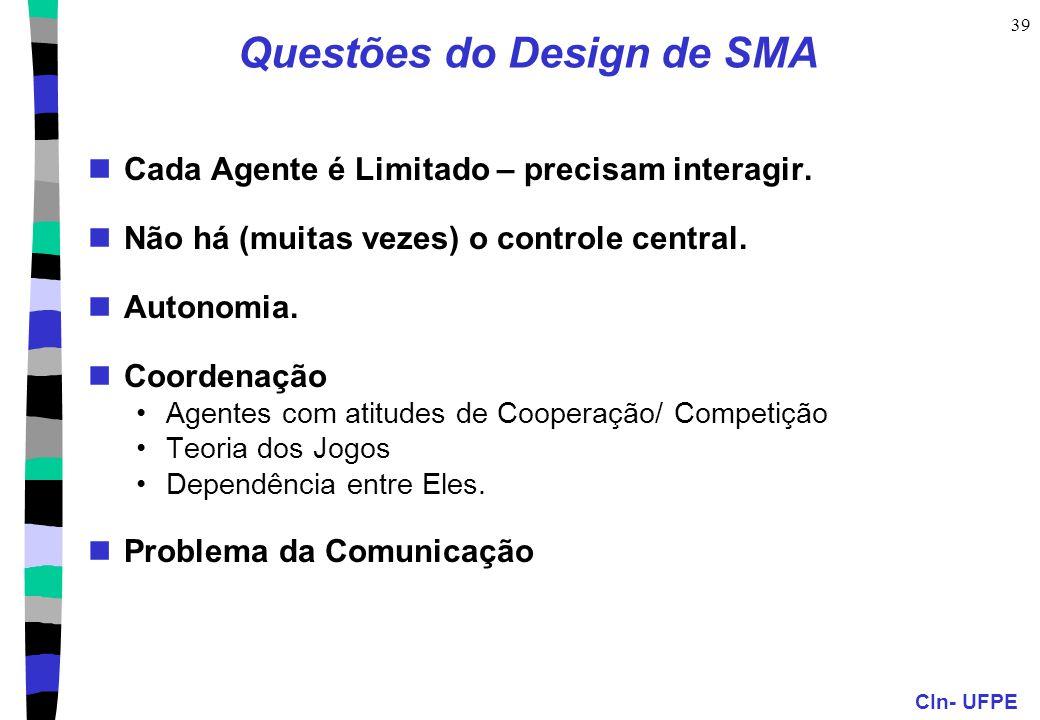 CIn- UFPE 39 Questões do Design de SMA Cada Agente é Limitado – precisam interagir. Não há (muitas vezes) o controle central. Autonomia. Coordenação A