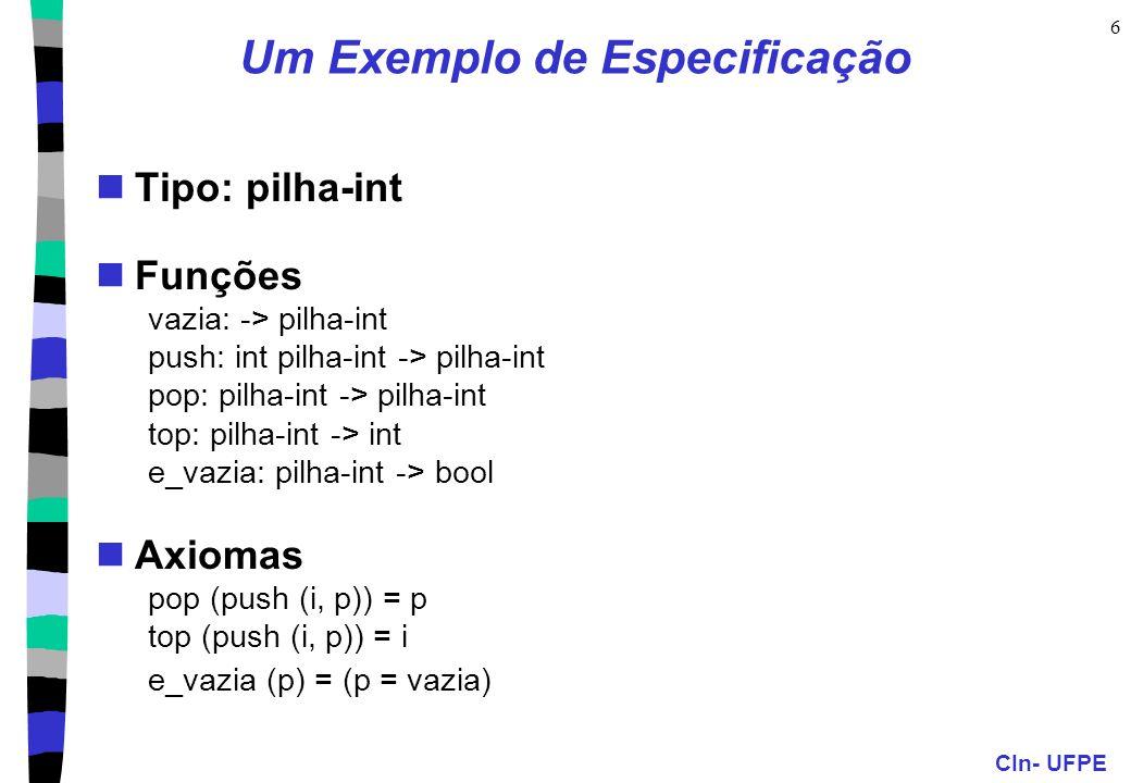 CIn- UFPE 6 Um Exemplo de Especificação Tipo: pilha-int Funções vazia: -> pilha-int push: int pilha-int -> pilha-int pop: pilha-int -> pilha-int top: