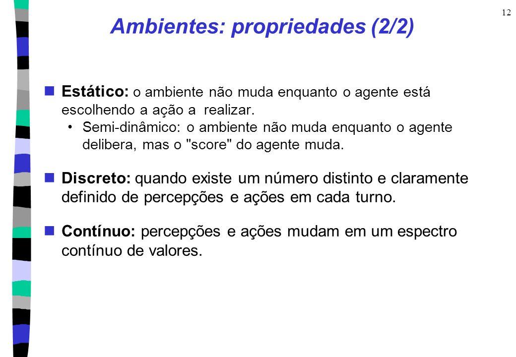 12 Ambientes: propriedades (2/2) Estático: o ambiente não muda enquanto o agente está escolhendo a ação a realizar. Semi-dinâmico: o ambiente não muda
