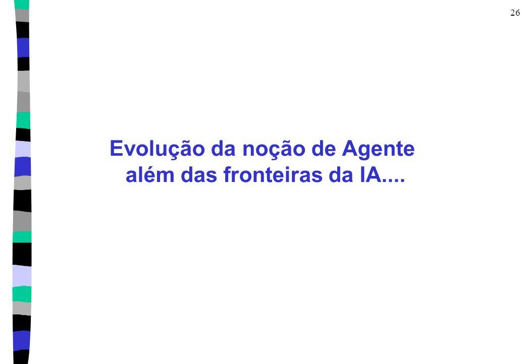26 Evolução da noção de Agente além das fronteiras da IA....