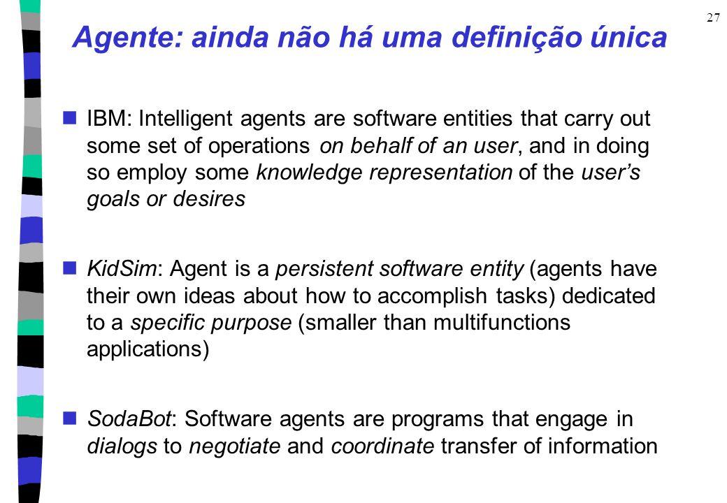 27 Agente: ainda não há uma definição única IBM: Intelligent agents are software entities that carry out some set of operations on behalf of an user,