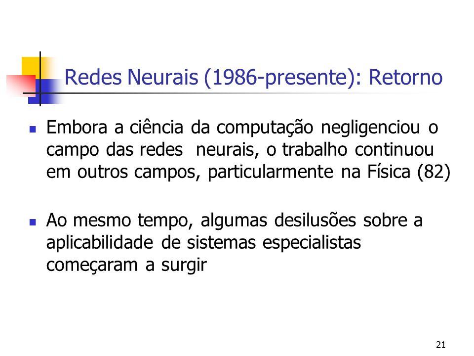 21 Redes Neurais (1986-presente): Retorno Embora a ciência da computação negligenciou o campo das redes neurais, o trabalho continuou em outros campos