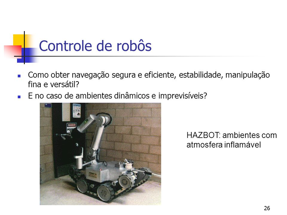 26 HAZBOT: ambientes com atmosfera inflamável Controle de robôs Como obter navegação segura e eficiente, estabilidade, manipulação fina e versátil? E