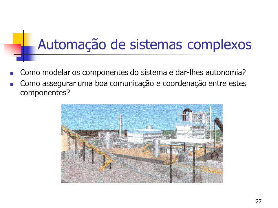 27 Automação de sistemas complexos Como modelar os componentes do sistema e dar-lhes autonomia? Como assegurar uma boa comunicação e coordenação entre