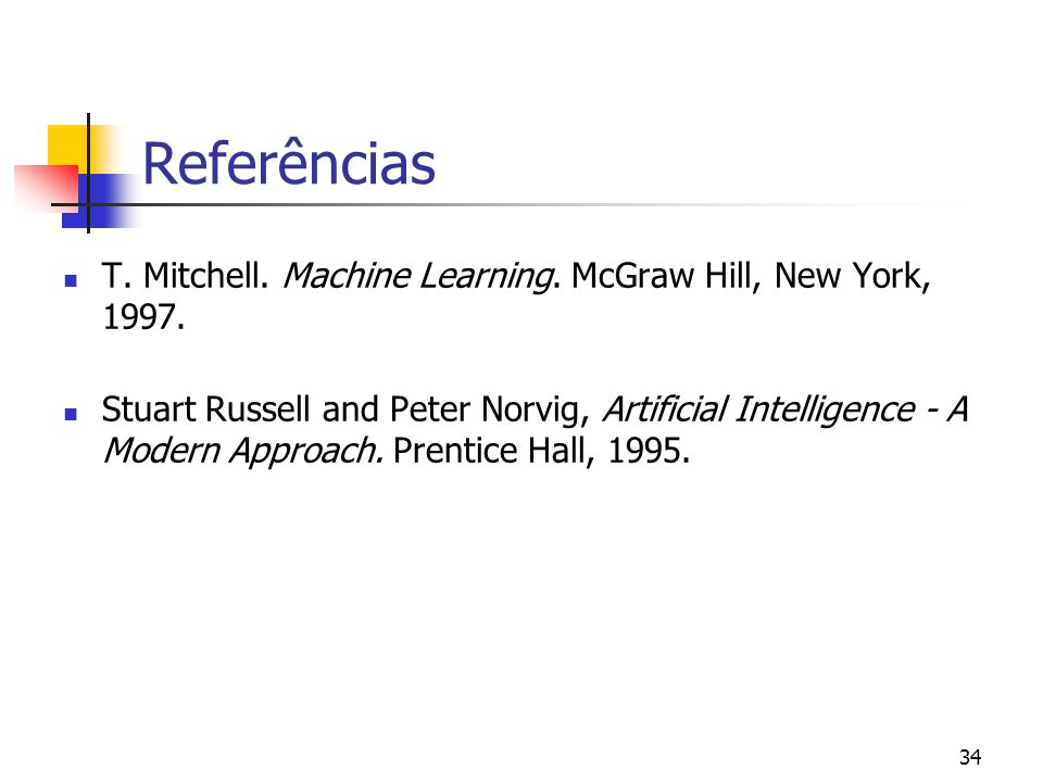 34 Referências T. Mitchell. Machine Learning. McGraw Hill, New York, 1997. Stuart Russell and Peter Norvig, Artificial Intelligence - A Modern Approac
