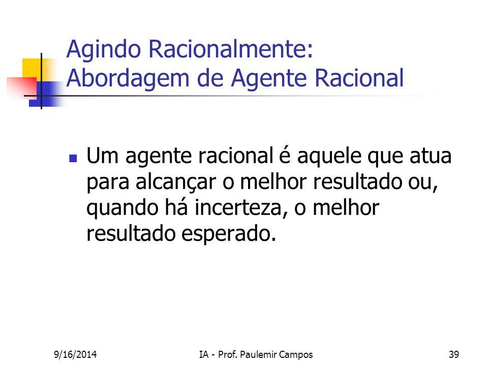 9/16/2014IA - Prof. Paulemir Campos39 Agindo Racionalmente: Abordagem de Agente Racional Um agente racional é aquele que atua para alcançar o melhor r