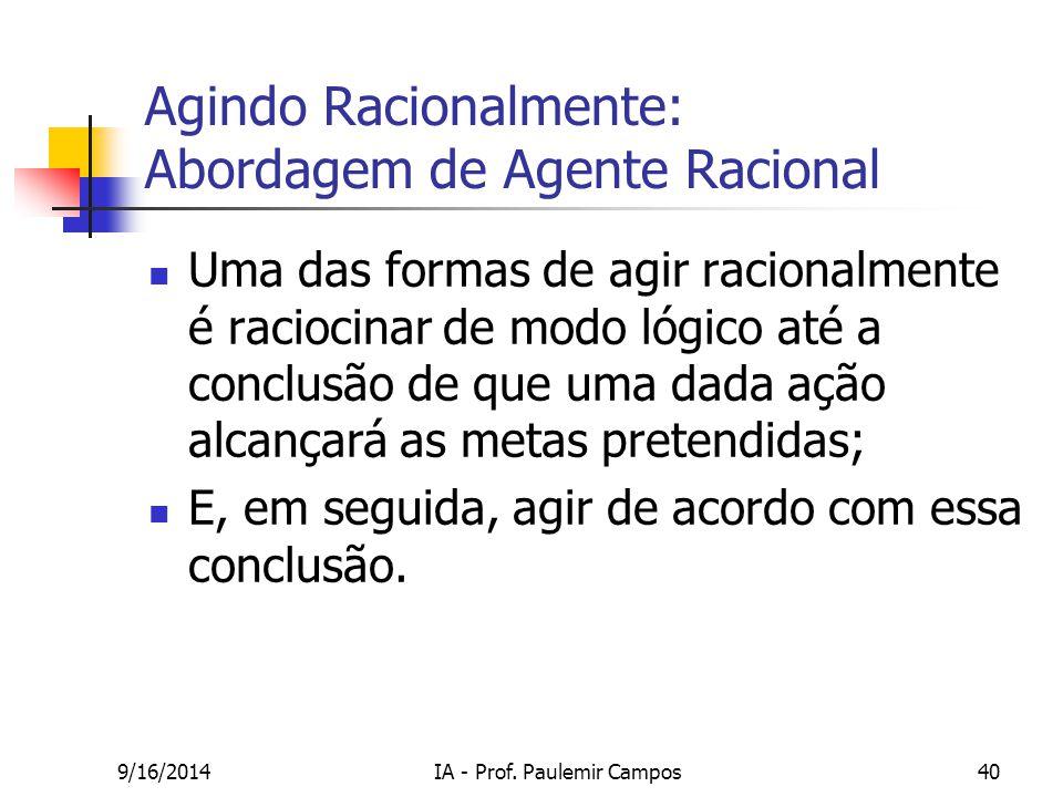 9/16/2014IA - Prof. Paulemir Campos40 Agindo Racionalmente: Abordagem de Agente Racional Uma das formas de agir racionalmente é raciocinar de modo lóg
