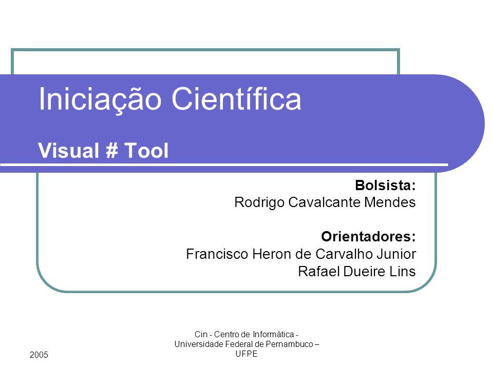 2005 Cin - Centro de Informática - Universidade Federal de Pernambuco – UFPE Iniciação Científica Visual # Tool Bolsista: Rodrigo Cavalcante Mendes Or