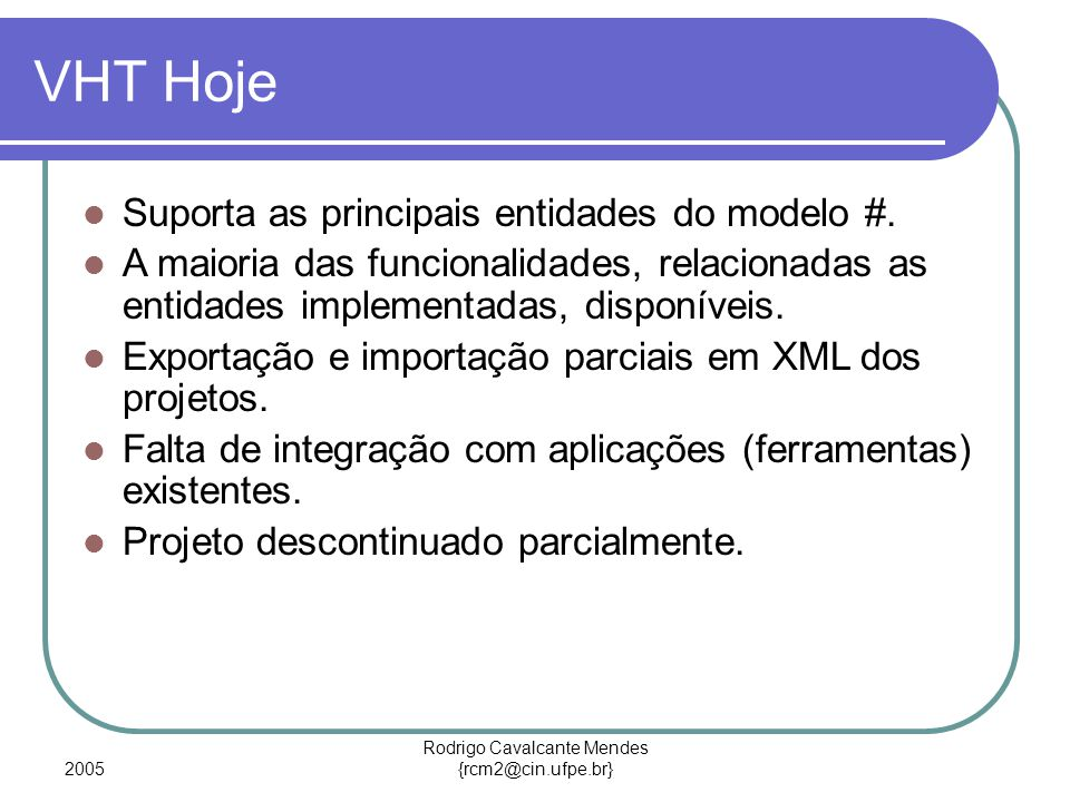 2005 Rodrigo Cavalcante Mendes {rcm2@cin.ufpe.br} VHT Hoje Suporta as principais entidades do modelo #.