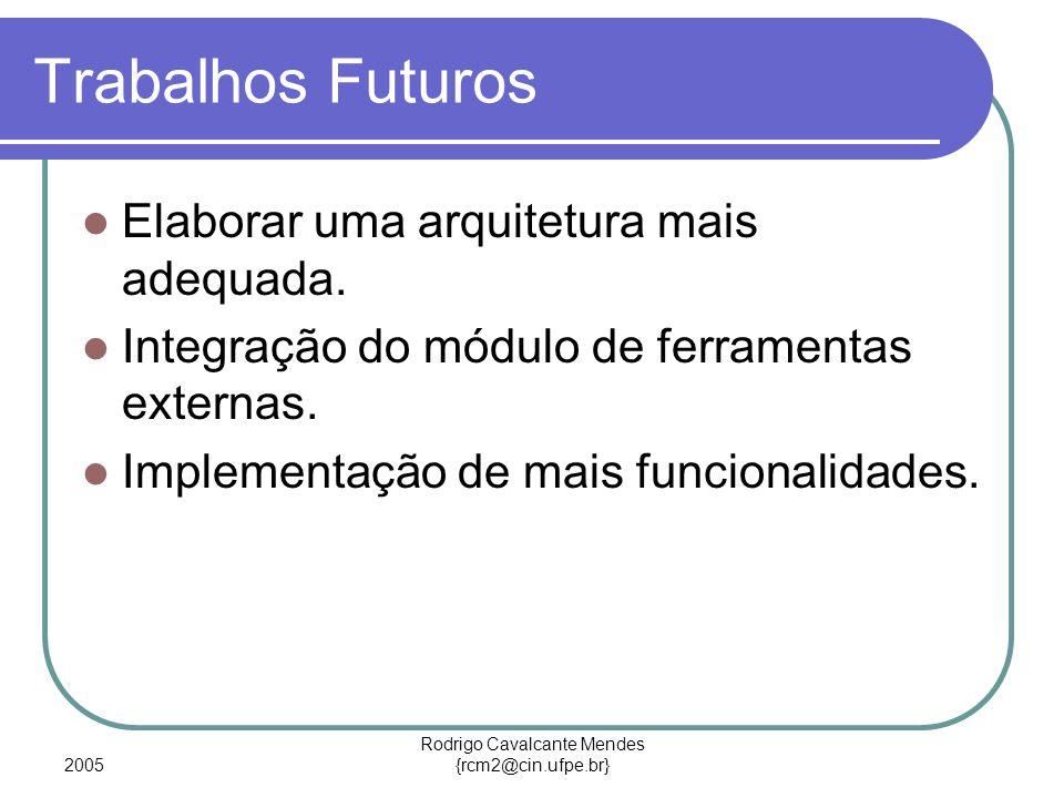 2005 Rodrigo Cavalcante Mendes {rcm2@cin.ufpe.br} Trabalhos Futuros Elaborar uma arquitetura mais adequada. Integração do módulo de ferramentas extern