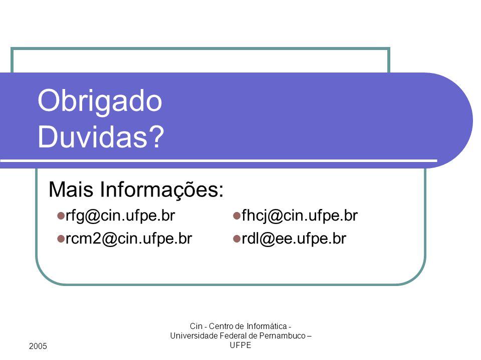 2005 Cin - Centro de Informática - Universidade Federal de Pernambuco – UFPE Obrigado Duvidas? Mais Informações: rfg@cin.ufpe.br rcm2@cin.ufpe.br fhcj