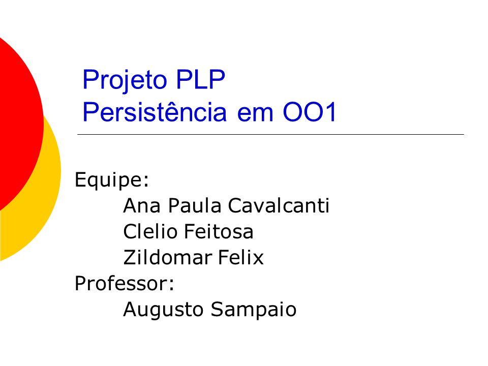 Projeto PLP Persistência em OO1 Equipe: Ana Paula Cavalcanti Clelio Feitosa Zildomar Felix Professor: Augusto Sampaio
