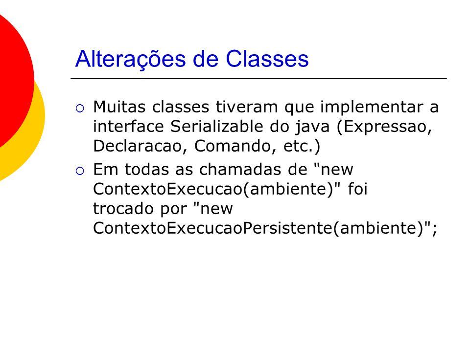 Alterações de Classes  Muitas classes tiveram que implementar a interface Serializable do java (Expressao, Declaracao, Comando, etc.)  Em todas as chamadas de new ContextoExecucao(ambiente) foi trocado por new ContextoExecucaoPersistente(ambiente) ;