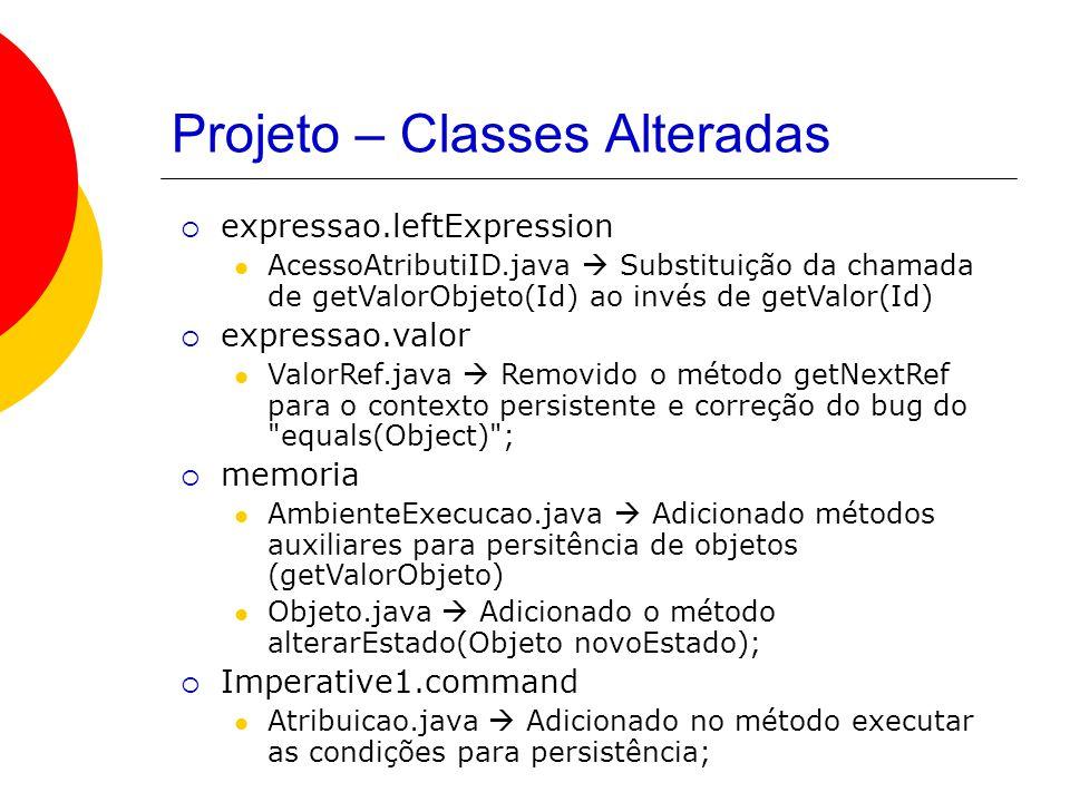 Projeto – Classes Alteradas  expressao.leftExpression AcessoAtributiID.java  Substituição da chamada de getValorObjeto(Id) ao invés de getValor(Id)  expressao.valor ValorRef.java  Removido o método getNextRef para o contexto persistente e correção do bug do equals(Object) ;  memoria AmbienteExecucao.java  Adicionado métodos auxiliares para persitência de objetos (getValorObjeto) Objeto.java  Adicionado o método alterarEstado(Objeto novoEstado);  Imperative1.command Atribuicao.java  Adicionado no método executar as condições para persistência;
