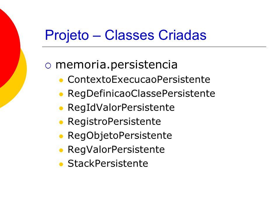 Projeto – Classes Criadas  memoria.persistencia ContextoExecucaoPersistente RegDefinicaoClassePersistente RegIdValorPersistente RegistroPersistente RegObjetoPersistente RegValorPersistente StackPersistente