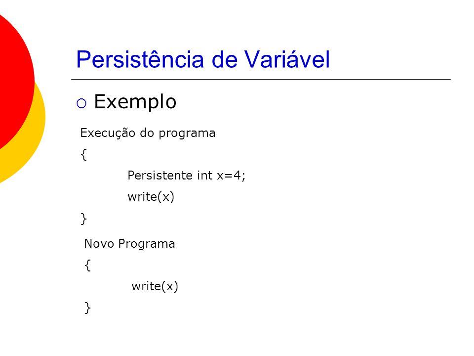 Persistência de Variável  Exemplo Execução do programa { Persistente int x=4; write(x) } Novo Programa { write(x) }