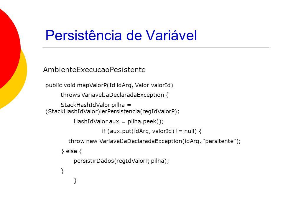 Persistência de Variável public void mapValorP(Id idArg, Valor valorId) throws VariavelJaDeclaradaException { StackHashIdValor pilha = (StackHashIdValor)lerPersistencia(regIdValorP); HashIdValor aux = pilha.peek(); if (aux.put(idArg, valorId) != null) { throw new VariavelJaDeclaradaException(idArg, persitente ); } else { persistirDados(regIdValorP, pilha); } AmbienteExecucaoPesistente