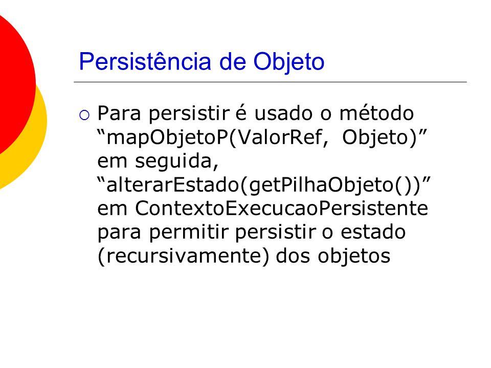 Persistência de Objeto  Para persistir é usado o método mapObjetoP(ValorRef, Objeto) em seguida, alterarEstado(getPilhaObjeto()) em ContextoExecucaoPersistente para permitir persistir o estado (recursivamente) dos objetos