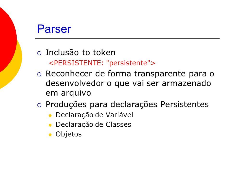 Parser  Inclusão to token  Reconhecer de forma transparente para o desenvolvedor o que vai ser armazenado em arquivo  Produções para declarações Persistentes Declaração de Variável Declaração de Classes Objetos