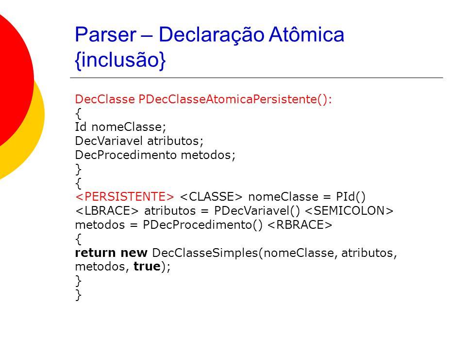 Parser – Declaração Atômica {inclusão} DecClasse PDecClasseAtomicaPersistente(): { Id nomeClasse; DecVariavel atributos; DecProcedimento metodos; } { nomeClasse = PId() atributos = PDecVariavel() metodos = PDecProcedimento() { return new DecClasseSimples(nomeClasse, atributos, metodos, true); }