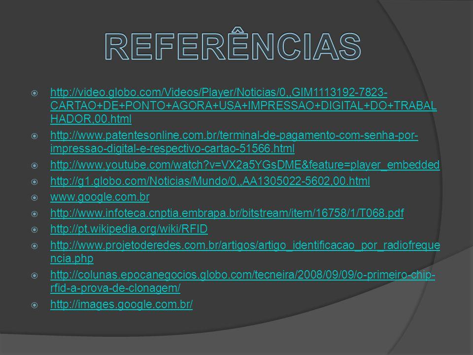  http://video.globo.com/Videos/Player/Noticias/0,,GIM1113192-7823- CARTAO+DE+PONTO+AGORA+USA+IMPRESSAO+DIGITAL+DO+TRABAL HADOR,00.html http://video.globo.com/Videos/Player/Noticias/0,,GIM1113192-7823- CARTAO+DE+PONTO+AGORA+USA+IMPRESSAO+DIGITAL+DO+TRABAL HADOR,00.html  http://www.patentesonline.com.br/terminal-de-pagamento-com-senha-por- impressao-digital-e-respectivo-cartao-51566.html http://www.patentesonline.com.br/terminal-de-pagamento-com-senha-por- impressao-digital-e-respectivo-cartao-51566.html  http://www.youtube.com/watch v=VX2a5YGsDME&feature=player_embedded http://www.youtube.com/watch v=VX2a5YGsDME&feature=player_embedded  http://g1.globo.com/Noticias/Mundo/0,,AA1305022-5602,00.html http://g1.globo.com/Noticias/Mundo/0,,AA1305022-5602,00.html  www.google.com.br www.google.com.br  http://www.infoteca.cnptia.embrapa.br/bitstream/item/16758/1/T068.pdf http://www.infoteca.cnptia.embrapa.br/bitstream/item/16758/1/T068.pdf  http://pt.wikipedia.org/wiki/RFID http://pt.wikipedia.org/wiki/RFID  http://www.projetoderedes.com.br/artigos/artigo_identificacao_por_radiofreque ncia.php http://www.projetoderedes.com.br/artigos/artigo_identificacao_por_radiofreque ncia.php  http://colunas.epocanegocios.globo.com/tecneira/2008/09/09/o-primeiro-chip- rfid-a-prova-de-clonagem/ http://colunas.epocanegocios.globo.com/tecneira/2008/09/09/o-primeiro-chip- rfid-a-prova-de-clonagem/  http://images.google.com.br/ http://images.google.com.br/