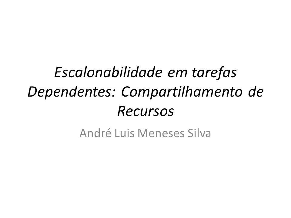 Escalonabilidade em tarefas Dependentes: Compartilhamento de Recursos André Luis Meneses Silva