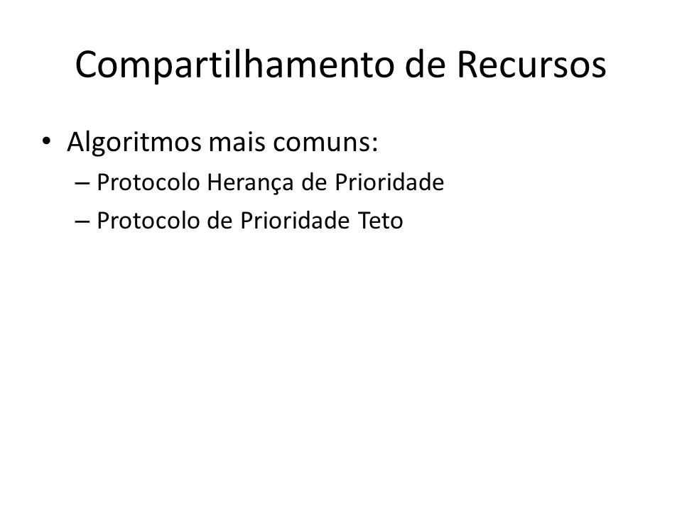 Compartilhamento de Recursos Algoritmos mais comuns: – Protocolo Herança de Prioridade – Protocolo de Prioridade Teto
