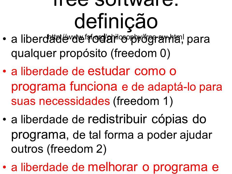free software: definição http://www.fsf.org/philosophy/free-sw.html a liberdade de rodar o programa, para qualquer propósito (freedom 0) a liberdade de estudar como o programa funciona e de adaptá-lo para suas necessidades (freedom 1) a liberdade de redistribuir cópias do programa, de tal forma a poder ajudar outros (freedom 2) a liberdade de melhorar o programa e publicar suas melhorias, de forma a beneficiar toda a comunidade (freedom 3)