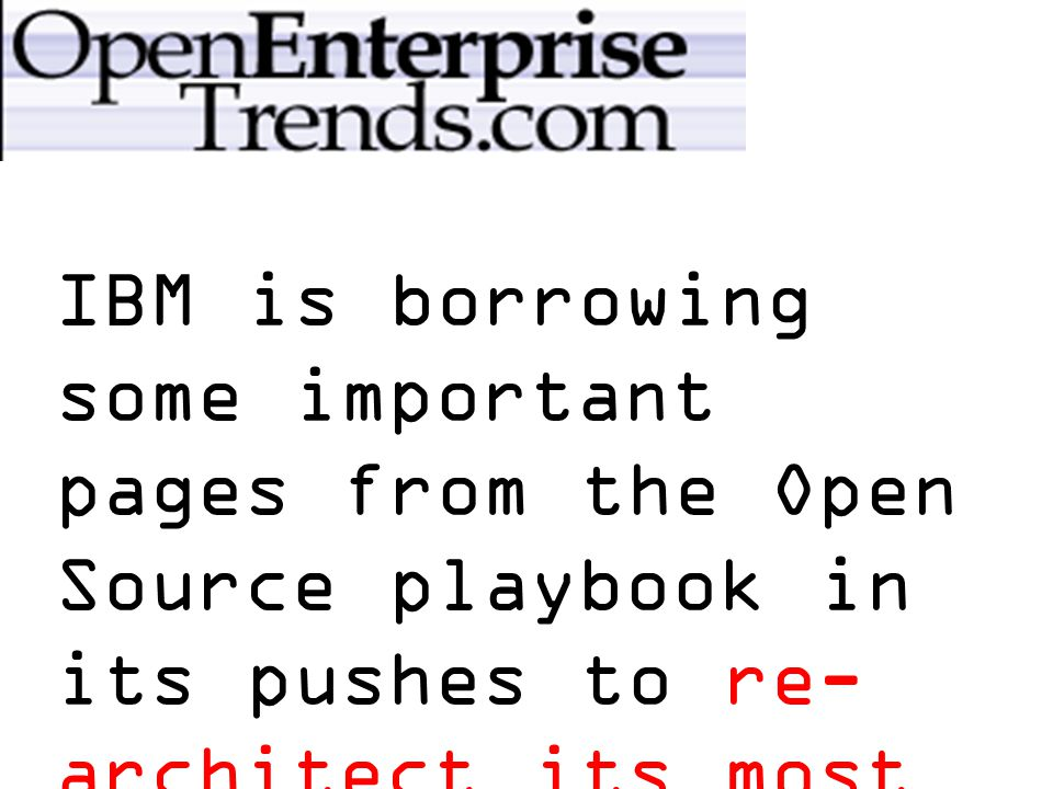 IBM is borrowing some important pages from the Open Source playbook in its pushes to re- architect its most valuable software assets, including Websphere and Tivoli.