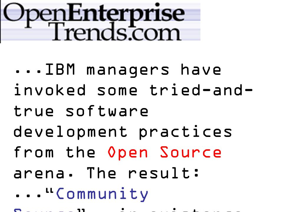 ...IBM managers have invoked some tried-and- true software development practices from the Open Source arena.