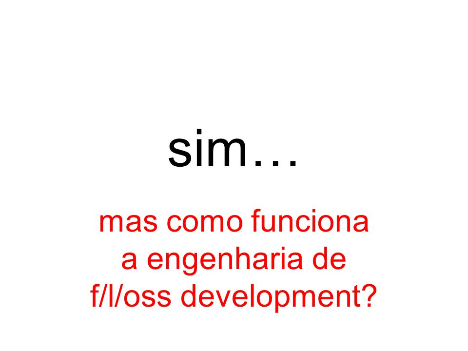sim… mas como funciona a engenharia de f/l/oss development