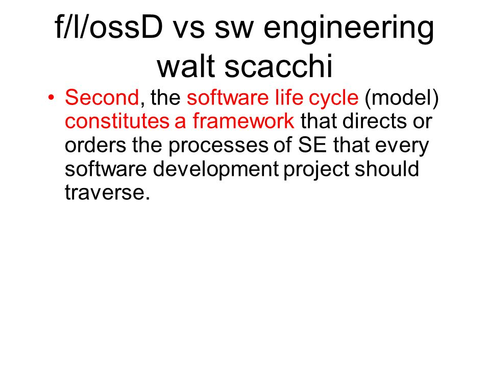 f/l/ossD vs sw engineering walt scacchi Second, the software life cycle (model) constitutes a framework that directs or orders the processes of SE that every software development project should traverse.