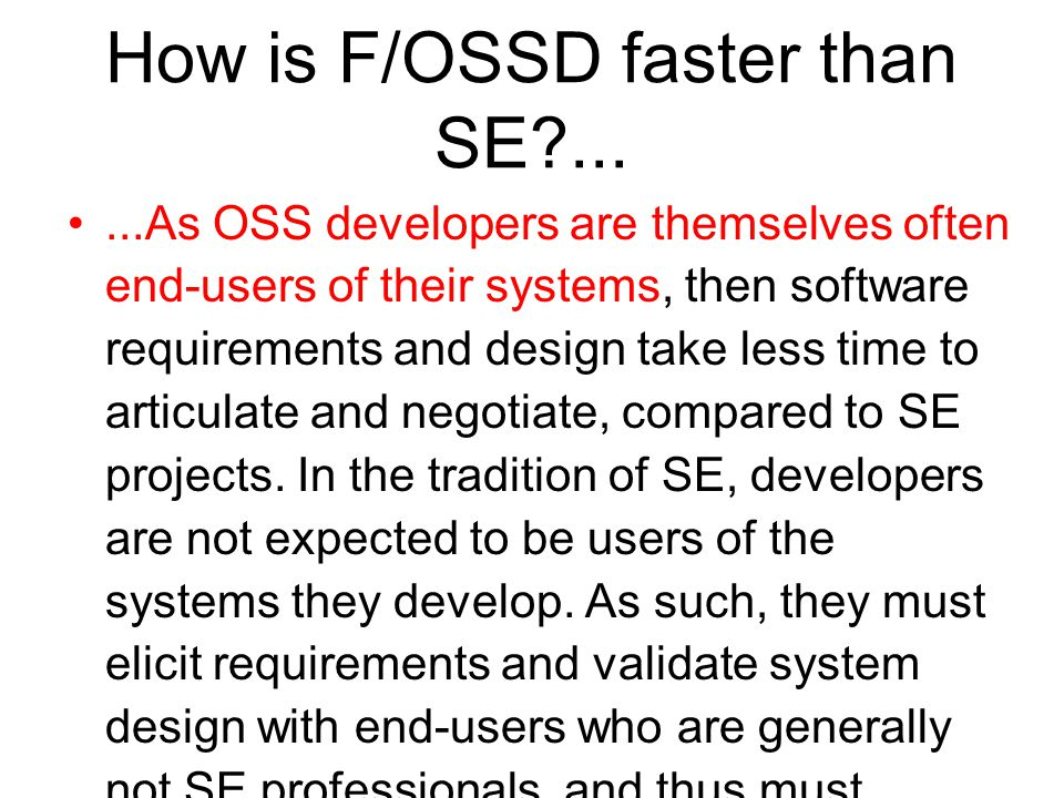 How is F/OSSD faster than SE ......As OSS developers are themselves often end-users of their systems, then software requirements and design take less time to articulate and negotiate, compared to SE projects.