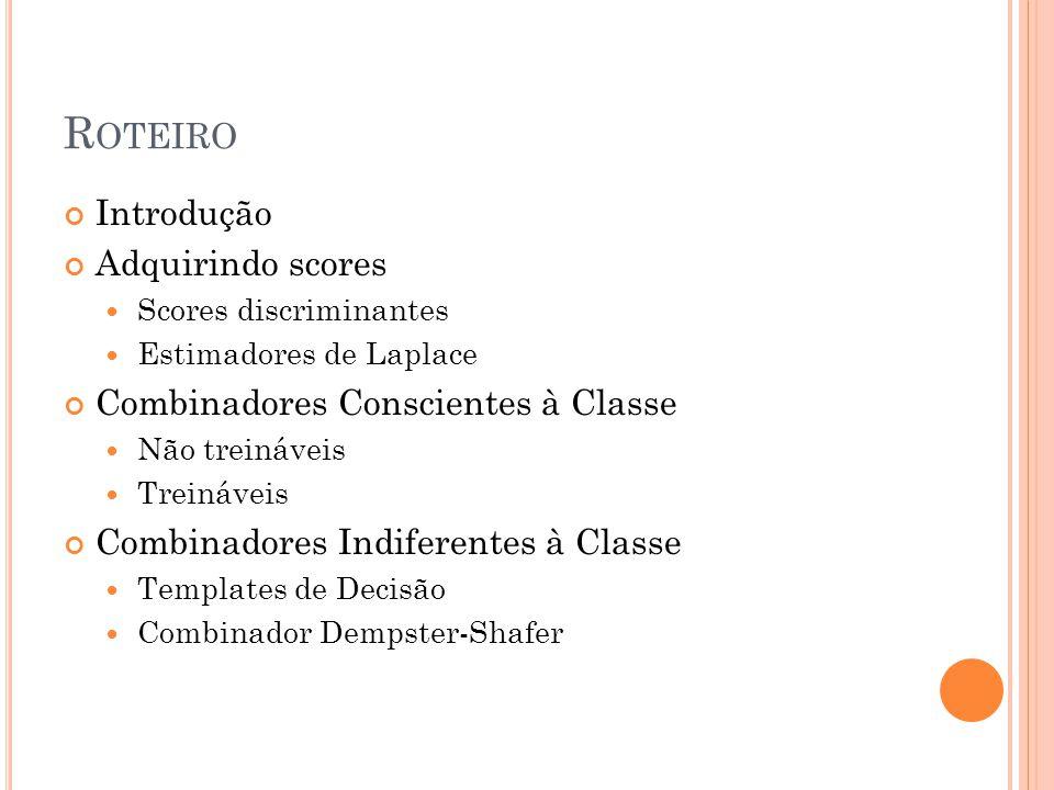 R OTEIRO Introdução Adquirindo scores Scores discriminantes Estimadores de Laplace Combinadores Conscientes à Classe Não treináveis Treináveis Combinadores Indiferentes à Classe Templates de Decisão Combinador Dempster-Shafer